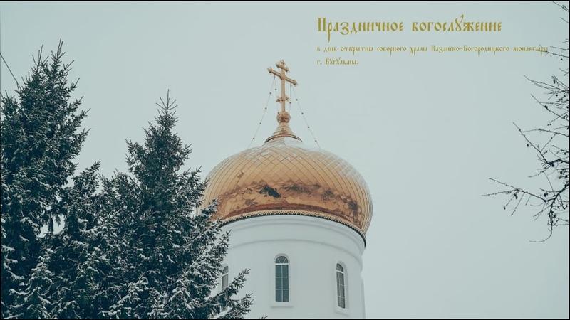 ПРАЗДНИЧНОЕ БОГОСЛУЖЕНИЕ В ДЕНЬ ОТКРЫТИЯ СОБОРНОГО ХРАМА КАЗАНСКО-БОГОРОДИЦКОГО МОНАСТЫРЯ Г.БУГУЛЬМЫ