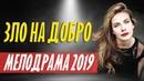 ПРЕМЬЕРА ДО СЛЕЗ 2019 - ЗЛО НА ДОБРО / Русские мелодрамы 2019 новинки, кино HD