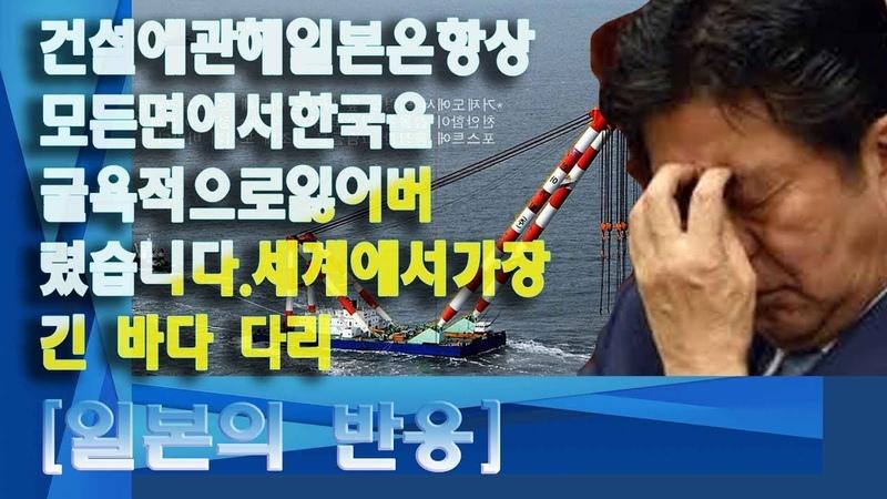 일본의 반응 건설에 관해 일본은 항상 모든면에서 한국을 굴욕적으로 잃어 버렸습니다 세계에서 가장 긴 바다 다리