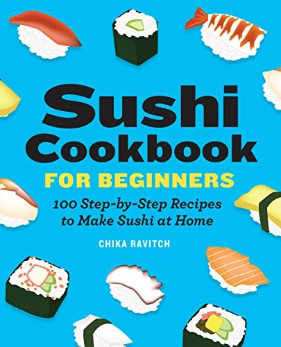 Sushi Cookbook for Beginners  100 Step-By-Step Recipes to Make Sushi at Home