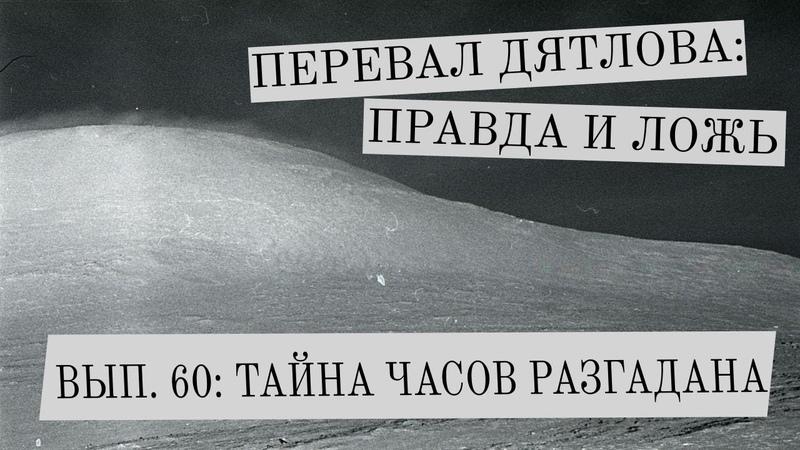 Перевал Дятлова правда и ложь вып 60 ТАЙНА ЧАСОВ РАЗГАДАНА