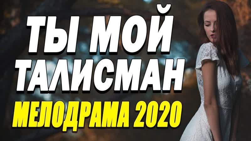 Сладкий фильм о любви придаст сил ТЫ МОЙ ТАЛИСМАН Русские мелодрамы 2020 новинки