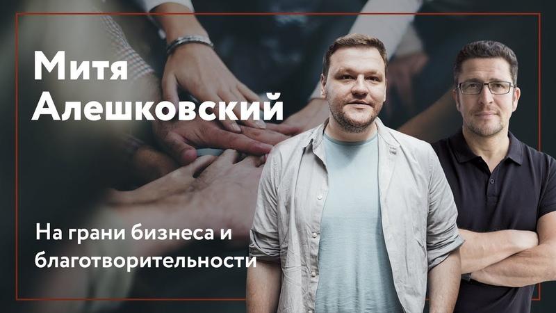 Митя Алешковский - деньги, выгорание, фонд Нужна Помощь и бизнес в благотворительности.