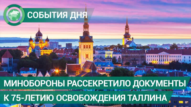 Минобороны рассекретило документы к 75 летию освобождения Таллина События дня ФАН ТВ