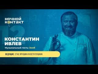 В гостях: Константин Ивлев. Ночной Контакт 12 выпуск. 4 сезон.