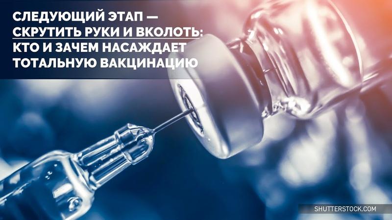Следующий этап скрутить руки и вколоть Кто и зачем насаждает тотальную вакцинацию