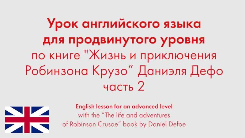 Урок английского языка для продвинутого уровня по книге Жизнь и приключения Робинзона Крузо Даниэля Дефо Часть 2